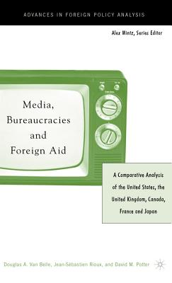 Media, Bureaucracies, and Foreign Aid: A Comparative Analysis of United States, the United Kingdom, Canada, France and Japan - Van Belle, Douglas A