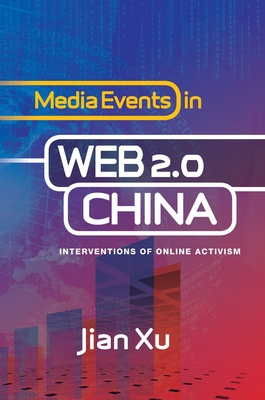 Media Events in Web 2.0 China: Interventions of Online Activism - Xu, Jian, Dr., PhD