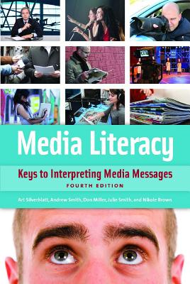 Media Literacy: Keys to Interpreting Media Messages - Silverblatt, Art, and Miller, Donald C., and Smith, Julie