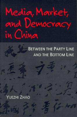 Media, Market, and Democracy in China: Between the Party Line and the Bottom Line - Zhao, Yuezhi