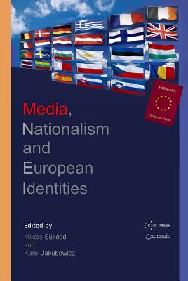 Media, Nationalism and European Identities - Jakubowicz, Karol (Editor), and Sükösd, Miklós (Editor)