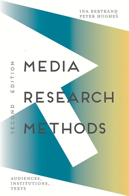 Media Research Methods: Audiences, Institutions, Texts - Bertrand, Ina, and Hughes, Peter