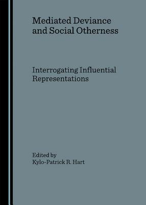 Mediated Deviance and Social Otherness: Interrogating Influential Representations - Hart, Kylo-Patrick R (Revised by)