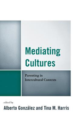 Mediating Cultures: Parenting in Intercultural Contexts - Gonzalez Alberto (Editor), and Harris, Tina M, Dr. (Editor), and Aleman, Carlos (Contributions by)