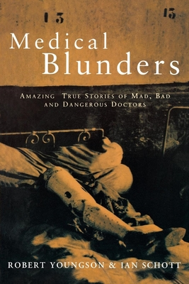 Medical Blunders: Amazing True Stories of Mad, Bad, and Dangerous Doctors - Youngson, Robert, Dr., and Schott, Ian