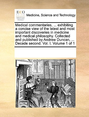 Medical Commentaries, ... Exhibiting a Concise View of the Latest and Most Important Discoveries in Medicine and Medical Philosophy. Collected and Published by Andrew Duncan, ... Decade Second. Vol. I. Volume 1 of 1 - Multiple Contributors
