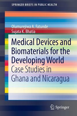 Medical Devices and Biomaterials for the Developing World: Case Studies in Ghana and Nicaragua - Bhatia, Sujata K., and Fatunde, Olumurejiwa A.