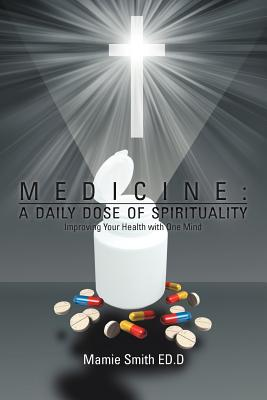Medicine: A Daily Dose of Spirituality: Improving Your Health with One Mind - Smith, Mamie Ed D, and Mamie Smith, Ed D