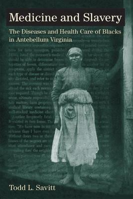 Medicine and Slavery: The Diseases and Health Care of Blacks in Antebellum Virginia - Savitt, Todd L