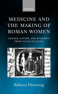 Medicine and the Making of Roman Women: Gender, Nature, and Authority from Celsus to Galen - Flemming, Rebecca