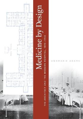 Medicine by Design: The Architect and the Modern Hospital, 1893-1943 - Adams, Annmarie