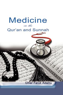 Medicine in the Qur'an and Sunnah. an Intellectual Reappraisal of the Legacy and Future of Islamic Medicine and Its Represent - Adamu, Umar Faruk