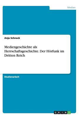 Mediengeschichte ALS Herrschaftsgeschichte. Der Horfunk Im Dritten Reich - Schneck, Anja