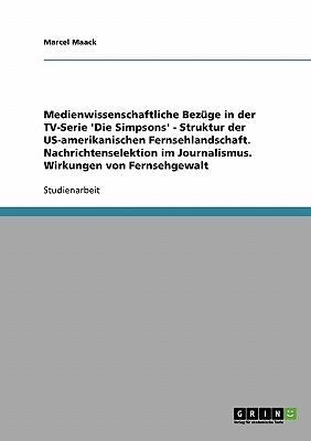 Medienwissenschaftliche Bez GE in Der TV-Serie 'Die Simpsons' - Struktur Der Us-Amerikanischen Fernsehlandschaft. Nachrichtenselektion Im Journalismus - Maack, Marcel