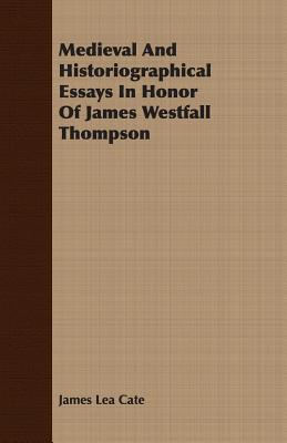 Medieval and Historiographical Essays in Honor of James Westfall Thompson - Cate, James Lea