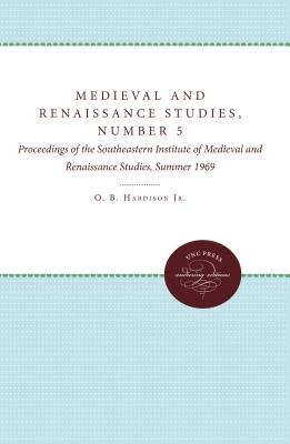 Medieval and Renaissance Studies, Number 5: Proceedings of the Southeastern Institute of Medieval and Renaissance Studies, Summer 1969 - Hardison, O B, Professor (Editor)