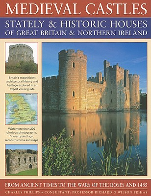 Medieval Castles Stately & Historic Houses of Great Britain & Northern Ireland: From Ancient Times to the Wars of the Roses and 1485 - Phillips, Charles, and Wilson, Richard G (Consultant editor)