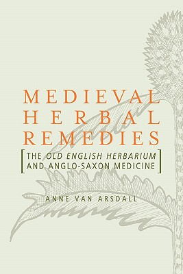 Medieval Herbal Remedies: The Old English Herbarium and Anglo-Saxon Medicine - Poore, Robby