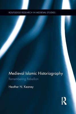 Medieval Islamic Historiography: Remembering Rebellion - Keaney, Heather N