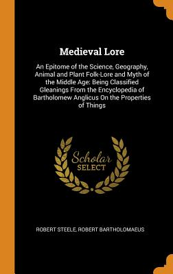 Medieval Lore: An Epitome of the Science, Geography, Animal and Plant Folk-Lore and Myth of the Middle Age: Being Classified Gleanings from the Encyclopedia of Bartholomew Anglicus on the Properties of Things - Steele, Robert, and Bartholomaeus, Robert