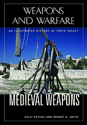 Medieval Weapons: An Illustrated History of Their Impact - DeVries, Kelly, and Smith, Robert D