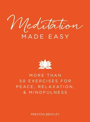 Meditation Made Easy: More Than 50 Exercises for Peace, Relaxation, and Mindfulness - Bentley, Preston