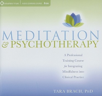Meditation & Psychotherapy: A Professional Training Course for Integrating Mindfulness Into Clinical Practice - Brach, Tara, PH.D.