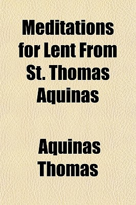 Meditations for Lent from St. Thomas Aquinas - Thomas, Aquinas Saint