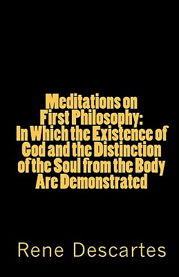 Meditations on First Philosophy: In Which the Existence of God and the Distinction of the Soul from the Body Are Demonstrated - Descartes, Rene
