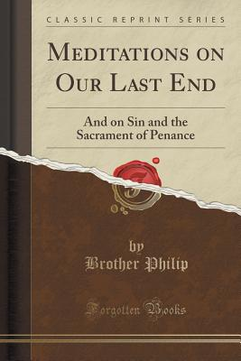 Meditations on Our Last End: And on Sin and the Sacrament of Penance (Classic Reprint) - Philip, Brother