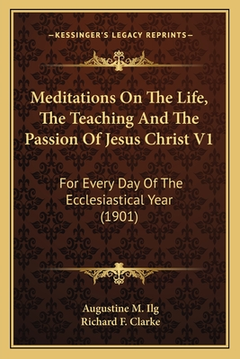Meditations on the Life, the Teaching and the Passion of Jesus Christ V1: For Every Day of the Ecclesiastical Year (1901) - Ilg, Augustine M, and Clarke, Richard F (Translated by)