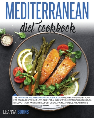 Mediterranean Diet Cookbook: The 45-Minute Mediterranean Cookbook 2020, Mediterranean Diet Plan for beginners, Weight Loss, Burn Fat And Reset Your Metabolism Paradox. - Burns, Deanna