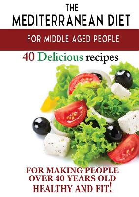 Mediterranean diet for middle aged people: 40 delicious recipes to make people over 40 years old healthy and fit! - Besedin, Andrei