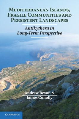 Mediterranean Islands, Fragile Communities and Persistent Landscapes: Antikythera in Long-Term Perspective - Bevan, Andrew, and Conolly, James