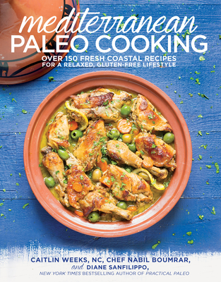 Mediterranean Paleo Cooking: Over 150 Fresh Coastal Recipes for a Relaxed, Gluten-Free Lifestyle - Weeks Nc, Caitlin, and Boumrar, Chef Nabil, and Sanfilippo, Diane, Bs