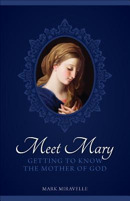 Meet Mary: Getting to Know the Mother of God - Miravalle, Mark I, Dr., S.T.D.