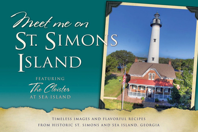 Meet Me on St. Simons Island: Timeless Images and Flavorful Recipes from Historic St. Simons and Sea Island, Georgia - Coastal Ga Historical Society