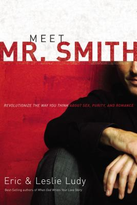 Meet Mr. Smith: Revolutionize the Way You Think about Sex, Purity, and Romance - Ludy, Eric, and Ludy, Leslie