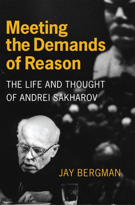 Meeting the Demands of Reason: The Life and Thought of Andrei Sakharov - Bergman, Jay