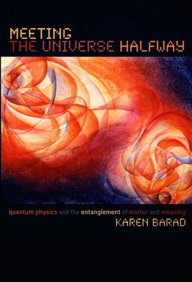 Meeting the Universe Halfway: Quantum Physics and the Entanglement of Matter and Meaning - Barad, Karen