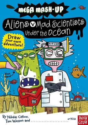 Mega Mash-Up: Aliens v Mad Scientists Under the Ocean - Catlow, Nikalas, and Wesson, Tim