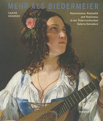 Mehr ALS Biedermeier: Klassizismus, Romantik Und Realismus in Der Osterreichischen Galerie Belvedere - Grabner, Sabine