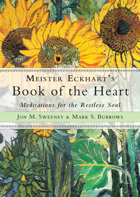 Meister Eckhart's Book of the Heart: Meditations for the Restless Soul - Sweeney, Jon M, and Burrows, Mark S