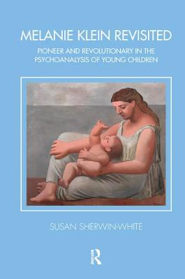 Melanie Klein Revisited: Pioneer and Revolutionary in the Psychoanalysis of Young Children - Sherwin-White, Susan