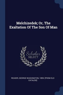 Melchizedek; Or, the Exaltation of the Son of Man - Reaser, George Washington 1859- [from O (Creator)