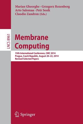 Membrane Computing: 15th International Conference, CMC 2014, Prague, Czech Republic, August 20-22, 2014, Revised Selected Papers - Gheorghe, Marian (Editor), and Rozenberg, Grzegorz (Editor), and Salomaa, Arto (Editor)