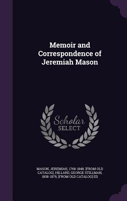 Memoir and Correspondence of Jeremiah Mason - Mason, Jeremiah, and Hillard, George Stillman 1808-1879, Fr. (Creator)