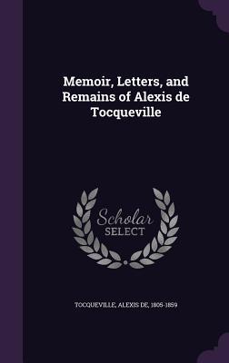Memoir, Letters, and Remains of Alexis de Tocqueville - Tocqueville, Alexis De