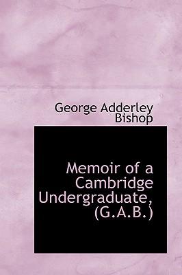 Memoir of a Cambridge Undergraduate, (G.A.B.) - Bishop, George Adderley