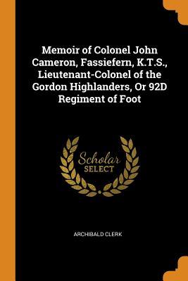 Memoir of Colonel John Cameron, Fassiefern, K.T.S., Lieutenant-Colonel of the Gordon Highlanders, or 92d Regiment of Foot - Clerk, Archibald